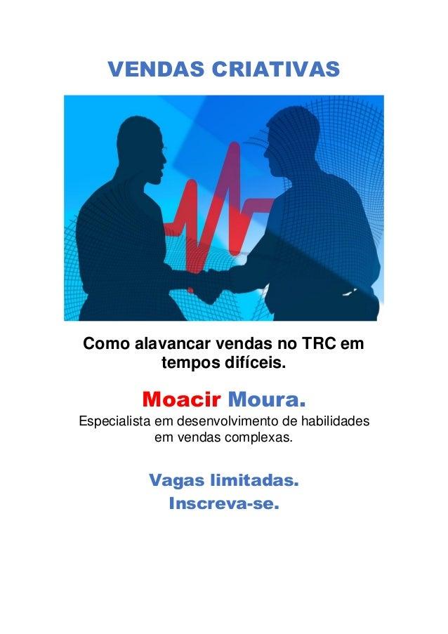 VENDAS CRIATIVAS Como alavancar vendas no TRC em tempos difíceis. Moacir Moura. Especialista em desenvolvimento de habilid...