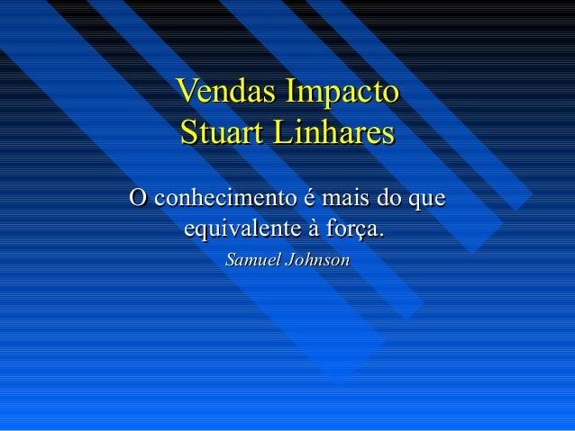 Vendas ImpactoVendas Impacto Stuart LinharesStuart Linhares O conhecimento é mais do queO conhecimento é mais do que equiv...