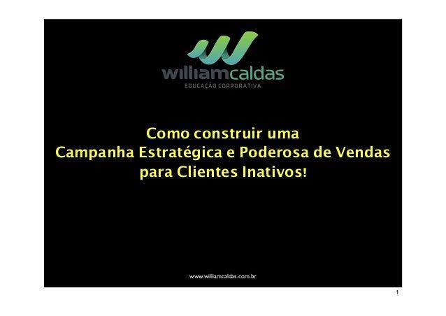 Como construir uma Campanha Estratégica e Poderosa de Vendas para Clientes Inativos! www.williamcaldas.com.br 1