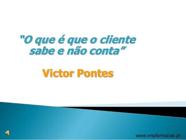 """""""O que é que o cliente sabe e não conta"""" Victor Pontes www.vmpformacao.pt"""