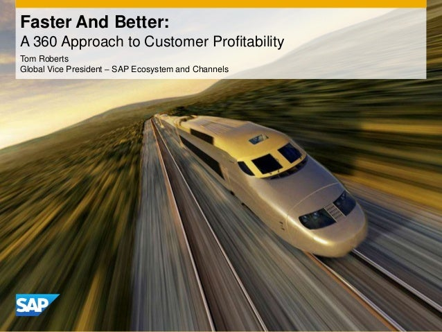 Faster And Better:A 360 Approach to Customer ProfitabilityTom RobertsGlobal Vice President – SAP Ecosystem and Channels