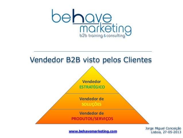 Vendedor B2B visto pelos Clientes Jorge Miguel Conceição Lisboa, 27-05-2013www.behavemarketing.com Vendedor ESTRATÉGICO Ve...