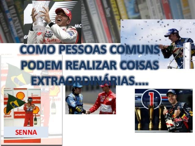 COMO PESSOAS COMUNS PODEM REALIZAR COISAS EXTRAORDINÁRIAS....  SENNA