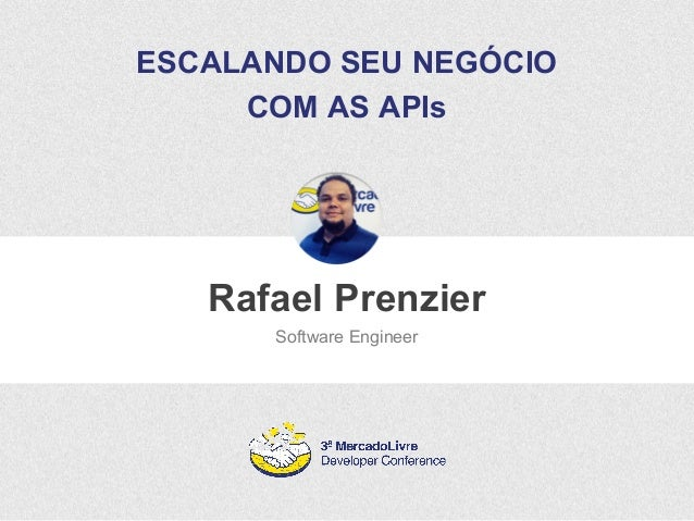 ESCALANDO SEU NEGÓCIO  COM AS APIs  Rafael Prenzier  Software Engineer