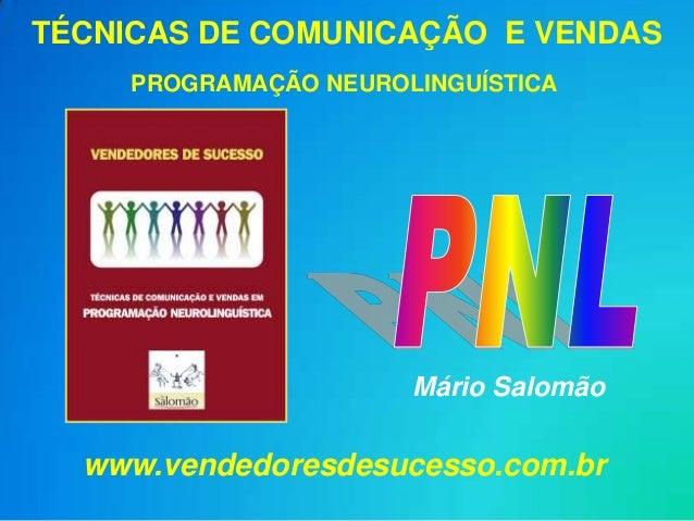TÉCNICAS DE COMUNICAÇÃO E VENDAS     PROGRAMAÇÃO NEUROLINGUÍSTICA                       Mário Salomão  www.vendedoresdesuc...
