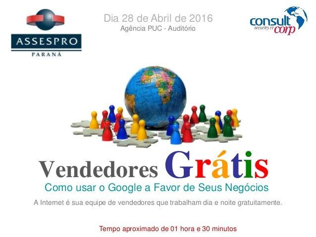 Vendedores Como usar o Google a Favor de Seus Negócios Grátis Tempo aproximado de 01 hora e 30 minutos Dia 28 de Abril de ...