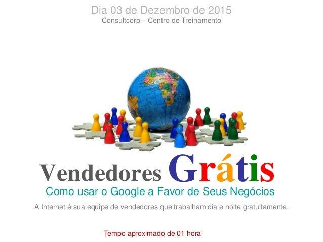 Vendedores Como usar o Google a Favor de Seus Negócios Grátis Tempo aproximado de 01 hora Dia 03 de Dezembro de 2015 Consu...