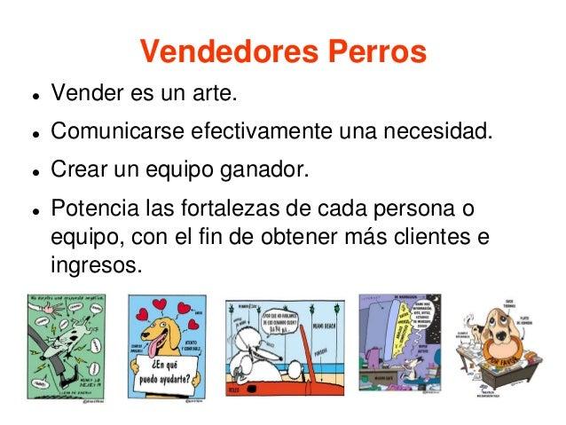 Vendedores Perros  Vender es un arte.  Comunicarse efectivamente una necesidad.  Crear un equipo ganador.  Potencia la...