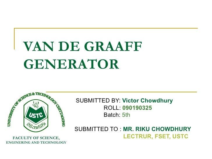 VAN DE GRAAFF       GENERATOR                            SUBMITTED BY: Victor Chowdhury                                   ...