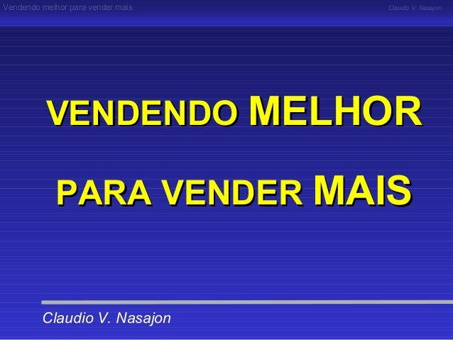 Vendendo melhor para vender mais   Claudio V. Nasajon          VENDENDO MELHOR            PARA VENDER MAIS         Claudio...
