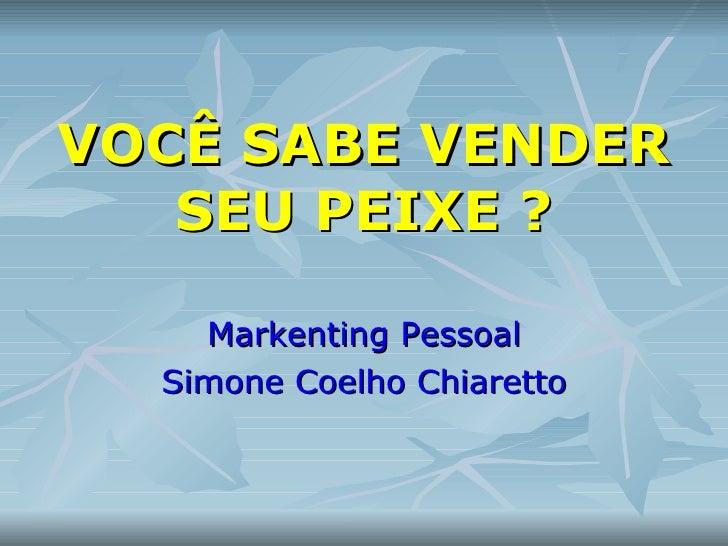 VOCÊ SABE VENDER SEU PEIXE ? Markenting Pessoal Simone Coelho Chiaretto