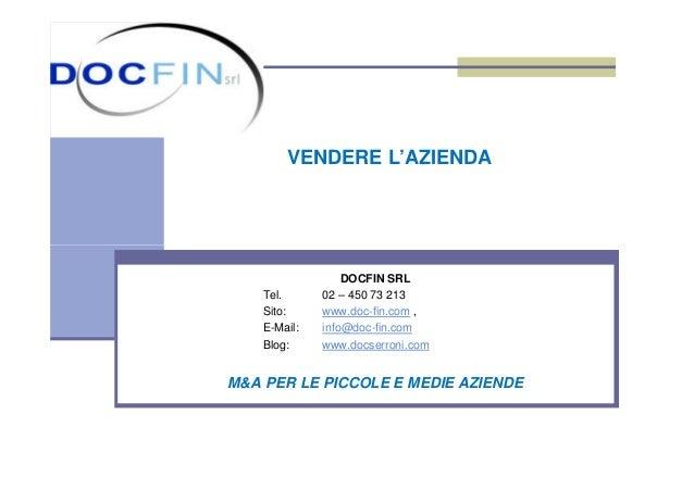VENDERE L'AZIENDA DOCFIN SRL Tel. 02 – 450 73 213 Sito: www.doc-fin.com , E-Mail: info@doc-fin.com Blog: www.docserroni.co...