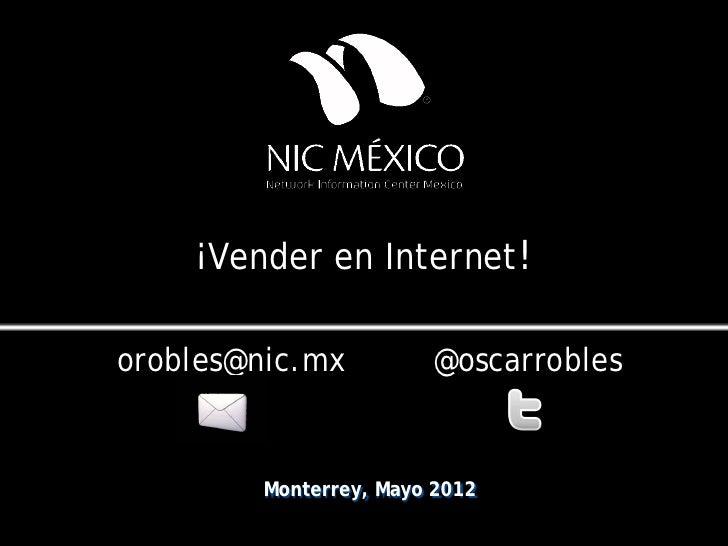 ¡Vender en Internet!orobles@nic.mx         @oscarrobles        Monterrey, Mayo 2012