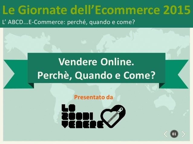 Le Giornate dell'Ecommerce 2015 L' ABCD...E-Commerce: perché, quando e come? 01 Presentato da Vendere Online. Perchè, Quan...