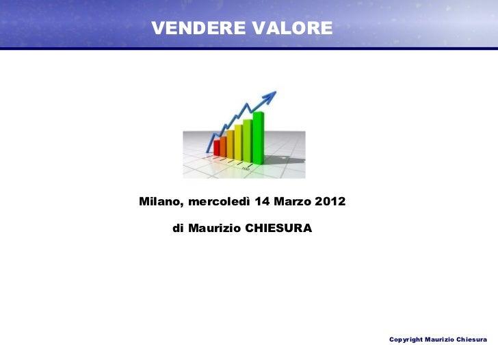 VENDERE VALOREMilano, mercoledì 14 Marzo 2012     di Maurizio CHIESURA                                  Copyright Maurizio...