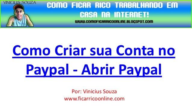 Como Criar sua Conta no  Paypal - Abrir Paypal         Por: Vinicius Souza       www.ficarricoonline.com