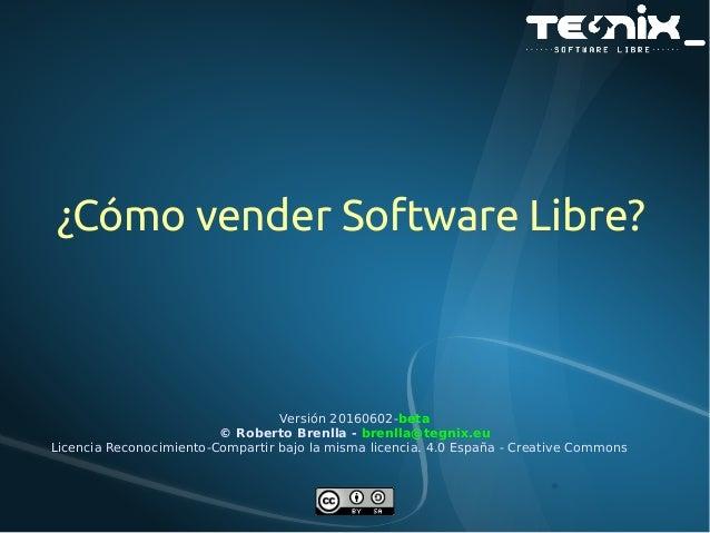 ¿Cómo vender Software Libre? Versión 20160602-beta © Roberto Brenlla - brenlla@tegnix.eu Licencia Reconocimiento-Compartir...