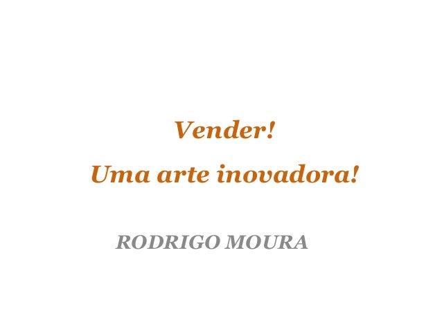 Vender! Uma arte inovadora! RODRIGO MOURA