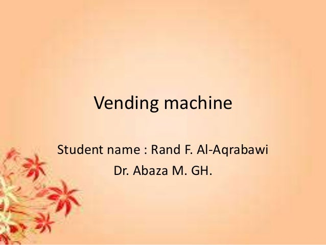 Vending machine Student name : Rand F. Al-Aqrabawi Dr. Abaza M. GH.