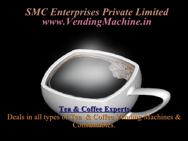 SMC Enterprises Private Limited www.VendingMachine.in Tea & Coffee Experts Deals in all types of Tea  & Coffee Vending Mac...