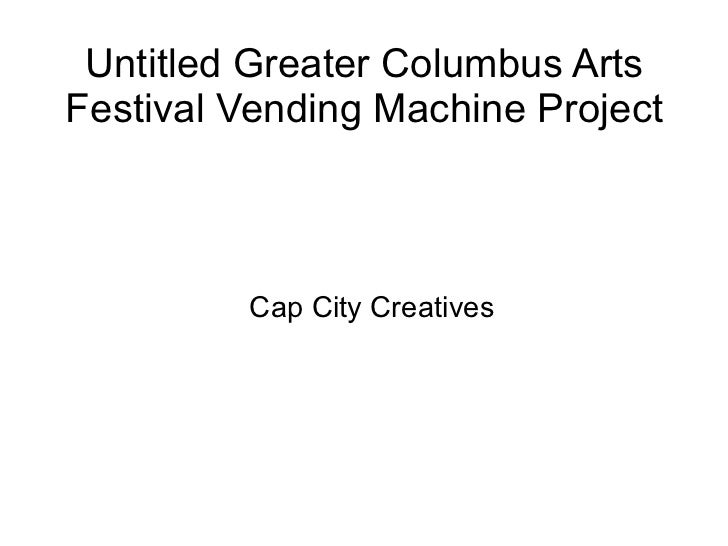 Untitled Greater Columbus Arts Festival Vending Machine Project <ul><ul><li>Cap City Creatives </li></ul></ul>