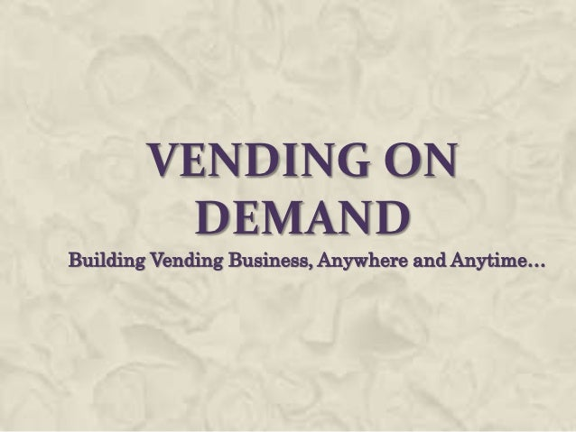 VENDING ON         DEMANDBuilding Vending Business, Anywhere and Anytime…