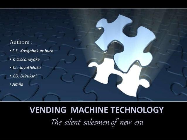 Authors :• S.K. Kosgahakumbura• Y. Dissanayake• T.L. Jayathilaka• Y.D. Dilrukshi• Amila           VENDING MACHINE TECHNOLO...