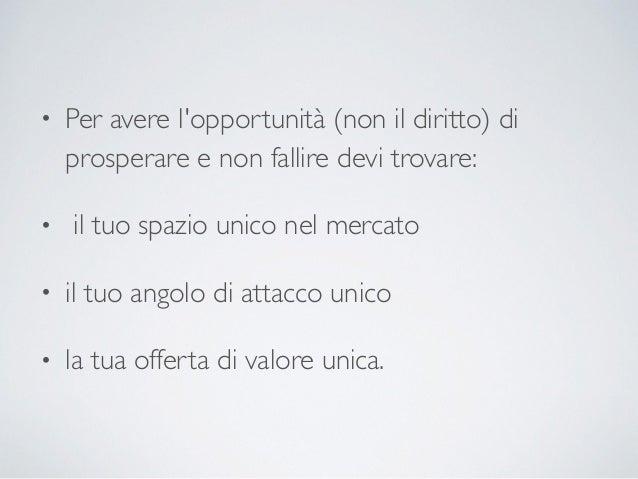 • Per avere l'opportunità (non il diritto) di prosperare e non fallire devi trovare: • il tuo spazio unico nel mercato • i...
