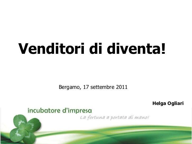 Venditori di diventa!   Bergamo, 17 settembre 2011 Helga Ogliari