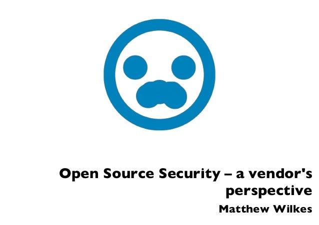 Open Source Security – a vendor's perspective Matthew Wilkes