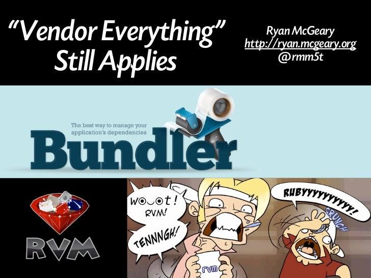 """Vendor Everything""        Ryan McGeary                      http://ryan.mcgeary.org    Still Applies            @rmm5t"