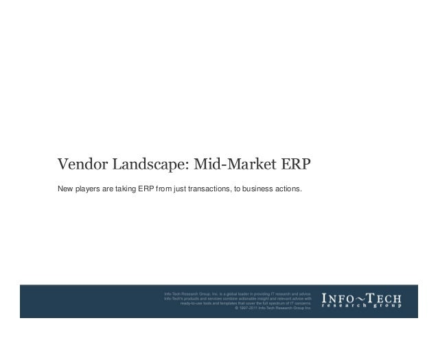 Vendor Landscape: Mid-Market ERP  New players are taking ERP from just transactions, to business actions.  Info-Tech Resea...