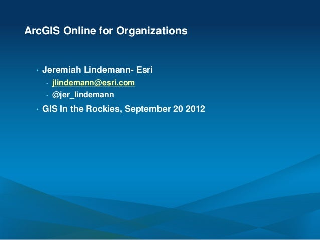 ArcGIS Online for Organizations  •   Jeremiah Lindemann- Esri      -   jlindemann@esri.com      -   @jer_lindemann  •   GI...
