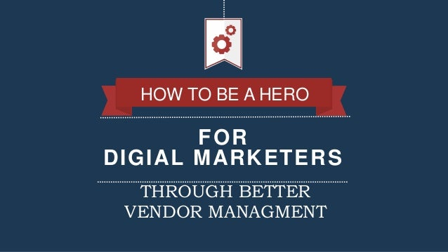 FOR DIGIAL MARKETERS HOW TO BE A HERO THROUGH BETTER VENDOR MANAGMENT