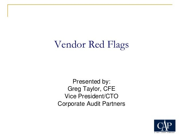 Vendor Red Flags Presented by: Greg Taylor, CFE Vice President/CTO Corporate Audit Partners