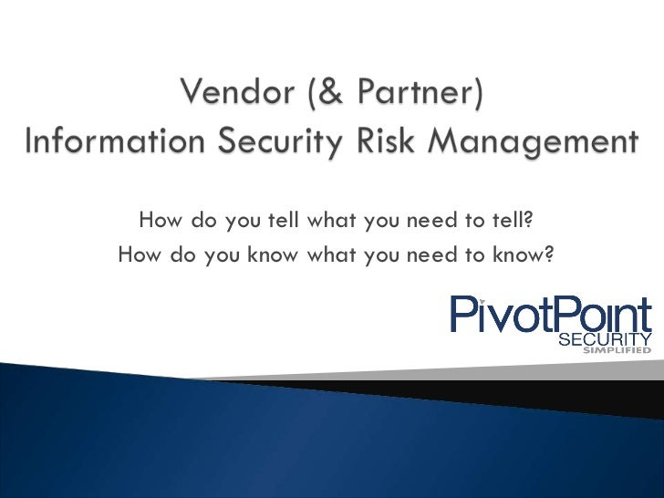 Vendor (& Partner) Information Security Risk Management<br />How do you tell what you need to tell? <br />How do you know ...