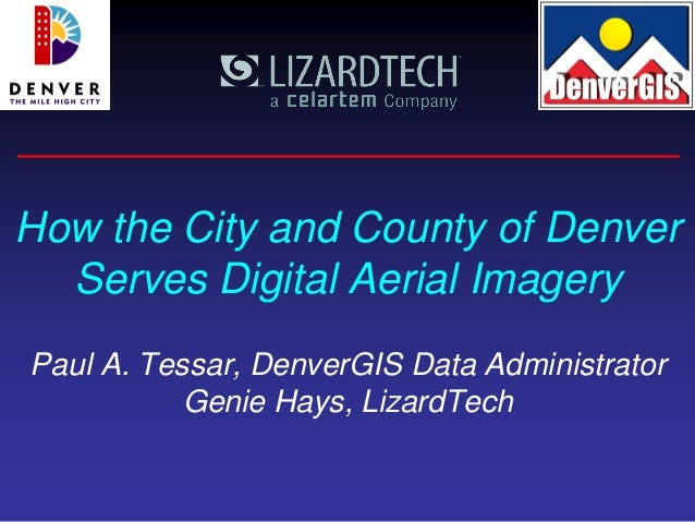 How the City and County of Denver  Serves Digital Aerial ImageryPaul A. Tessar, DenverGIS Data Administrator           Gen...