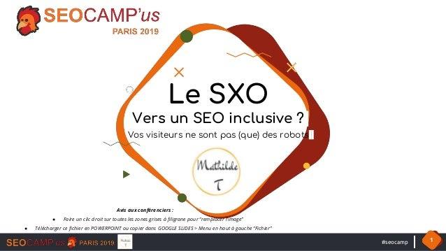 #seocamp 1 Le SXO Vers un SEO inclusive ? Vos visiteurs ne sont pas (que) des robots Avis aux conférenciers : ● Faire un c...