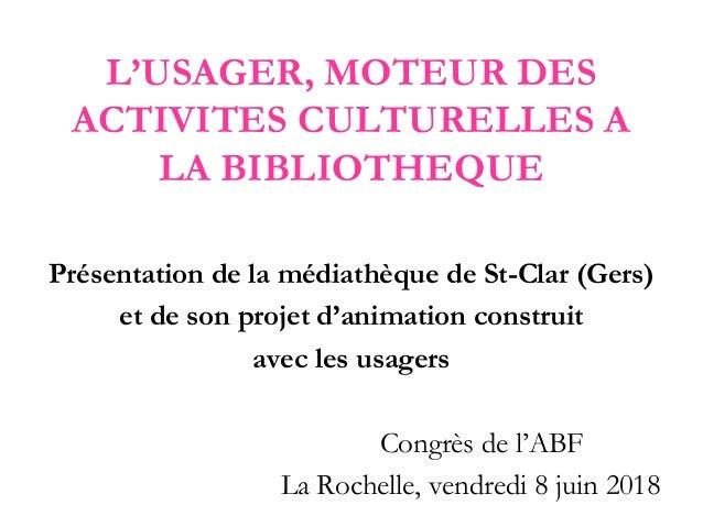 L'USAGER, MOTEUR DES ACTIVITES CULTURELLES A LA BIBLIOTHEQUE Présentation de la médiathèque de St-Clar (Gers) et de son pr...