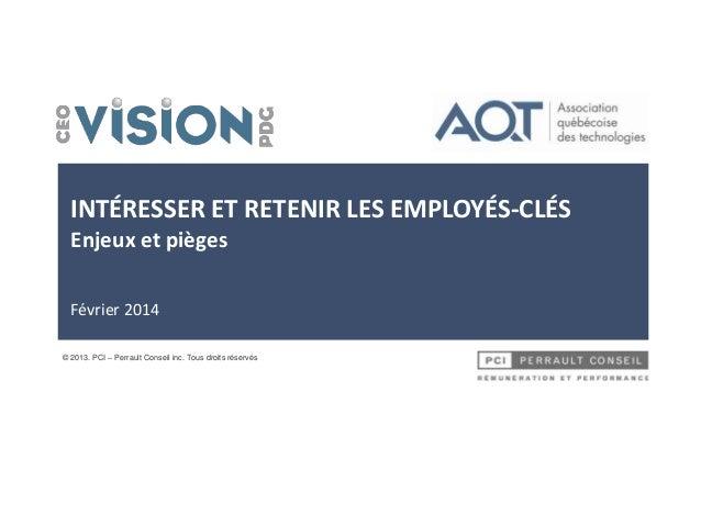 INTÉRESSER ET RETENIR LES EMPLOYÉS-CLÉS Enjeux et pièges Février 2014 © 2013. PCI – Perrault Conseil inc. Tous droits rése...