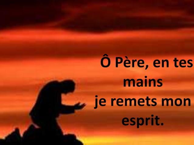 Ô Père, en tes mains je remets mon esprit.
