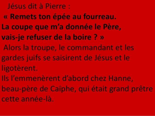 Hanne l'envoya, toujours ligoté, au grand prêtre Caïphe. Simon-Pierre était donc en train de se chauffer. On lui dit : « N...