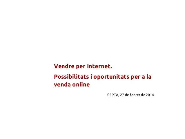 Vendre per Internet. Possibilitats i oportunitats per a la venda online CEPTA, 27 de febrer de 2014