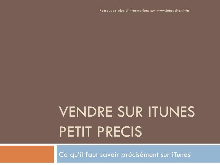 Retrouvez plus dinformations sur www.leteacher.infoVENDRE SUR ITUNESPETIT PRECISCe qu'il faut savoir précisément sur iTunes