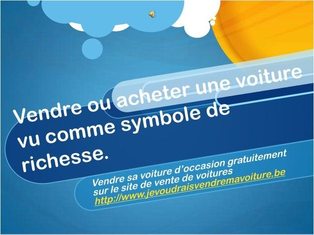 vendre sa voiture d occasion? inscrivezvous surhttp:www.jevoudraisvendremavoiture.be              L'importance donnee a l'...