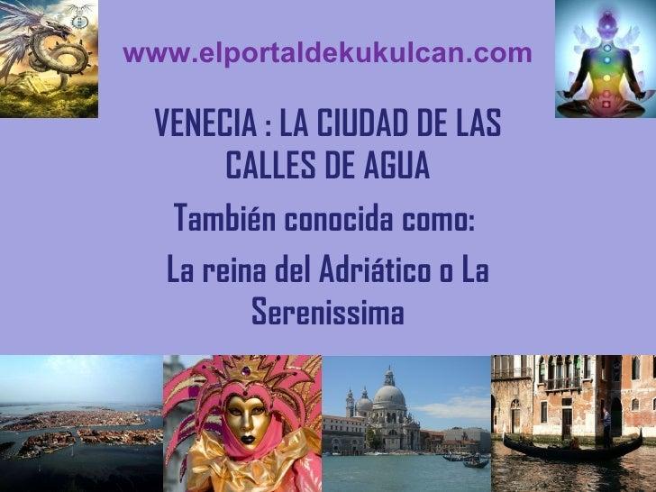 www.elportaldekukulcan.com VENECIA : LA CIUDAD DE LAS CALLES DE AGUA También conocida como:  La reina del Adriático o La S...