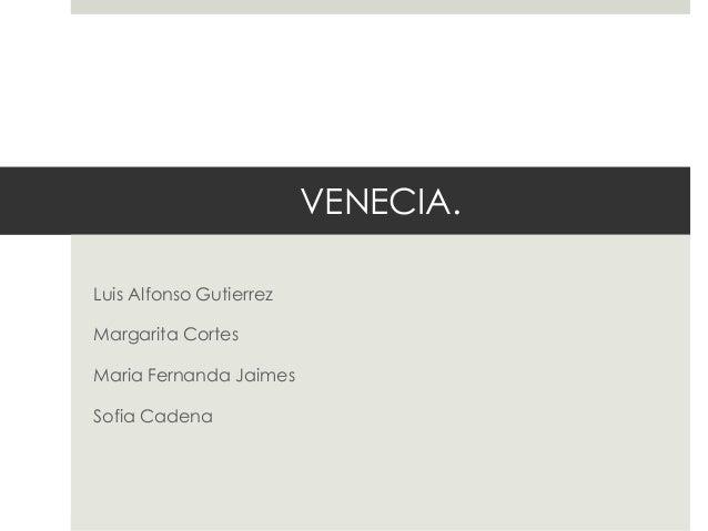 VENECIA. Luis Alfonso Gutierrez Margarita Cortes Maria Fernanda Jaimes Sofia Cadena