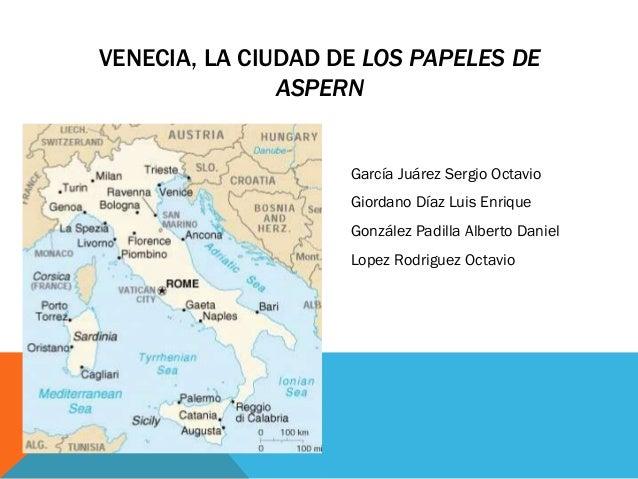 VENECIA, LA CIUDAD DE LOS PAPELES DE ASPERN García Juárez Sergio Octavio Giordano Díaz Luis Enrique González Padilla Alber...