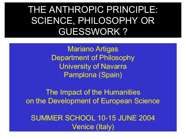 THE ANTHROPIC PRINCIPLE: SCIENCE, PHILOSOPHY OR GUESSWORK ? Mariano Artigas Department of Philosophy University of Navarra...
