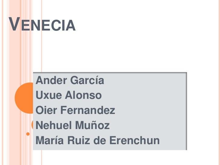 Venecia<br />Ander García<br />Uxue Alonso <br />OierFernandez<br />Nehuel Muñoz<br />María Ruiz de Erenchun<br />